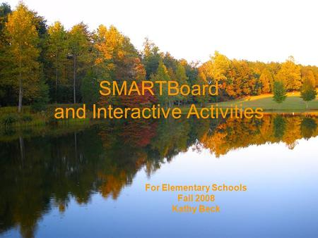 SMARTBoard and Interactive Activities For Elementary Schools Fall 2008 Kathy Beck.