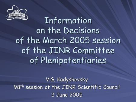 Information on the Decisions of the March 2005 session of the JINR Committee of Plenipotentiaries V.G. Kadyshevsky 98 th session of the JINR Scientific.