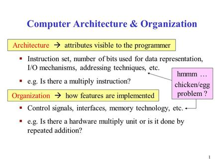 1 Computer Architecture & Organization  Instruction set, number of bits used for data representation, I/O mechanisms, addressing techniques, etc.  e.g.