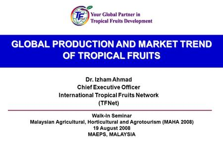 GLOBAL PRODUCTION AND MARKET TREND OF TROPICAL FRUITS Dr. Izham Ahmad Chief Executive Officer International Tropical Fruits Network (TFNet) Walk-In Seminar.