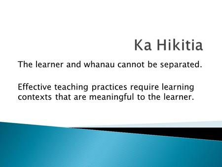 The learner and whanau cannot be separated. Effective teaching practices require learning contexts that are meaningful to the learner.
