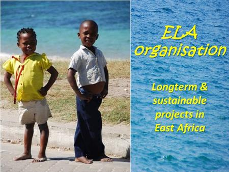 ELA organisation Longterm & sustainable projects in East Africa.