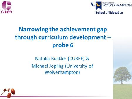 Narrowing the achievement gap through curriculum development – probe 6 Natalia Buckler (CUREE) & Michael Jopling (University of Wolverhampton)