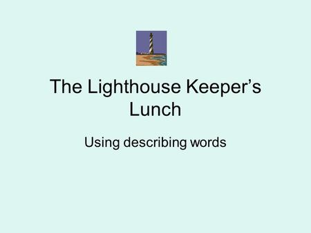 The Lighthouse Keeper's Lunch Using describing words.