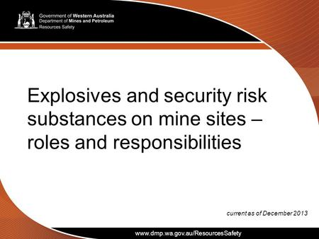 Www.dmp.wa.gov.au/ResourcesSafety Explosives and security risk substances on mine sites – roles and responsibilities current as of December 2013 www.dmp.wa.gov.au/ResourcesSafety.
