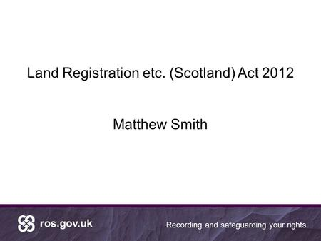 Ros.gov.uk Recording and safeguarding your rights Land Registration etc. (Scotland) Act 2012 Matthew Smith.