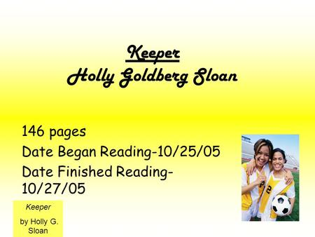 Keeper Holly Goldberg Sloan 146 pages Date Began Reading-10/25/05 Date Finished Reading- 10/27/05 Keeper by Holly G. Sloan.