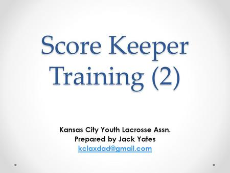 Score Keeper Training (2) Kansas City Youth Lacrosse Assn. Prepared by Jack Yates