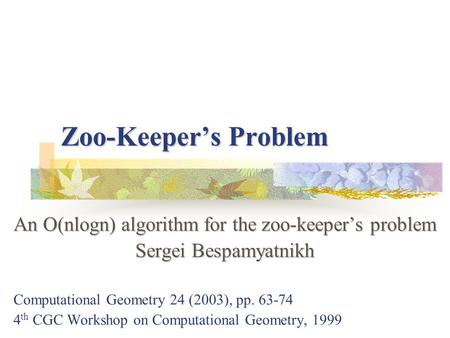 Zoo-Keeper's Problem An O(nlogn) algorithm for the zoo-keeper's problem Sergei Bespamyatnikh Computational Geometry 24 (2003), pp. 63-74 4 th CGC Workshop.