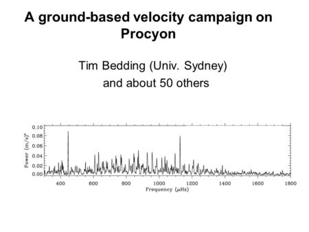 A ground-based velocity campaign on Procyon Tim Bedding (Univ. Sydney) and about 50 others.