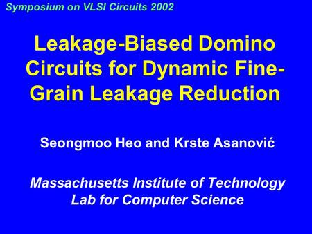 Leakage-Biased Domino Circuits for Dynamic Fine- Grain Leakage Reduction Seongmoo Heo and Krste Asanović Massachusetts Institute of Technology Lab for.