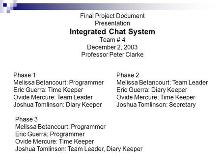 Final Project Document Presentation Integrated Chat System Team # 4 December 2, 2003 Professor Peter Clarke Phase 1 Melissa Betancourt: Programmer Eric.