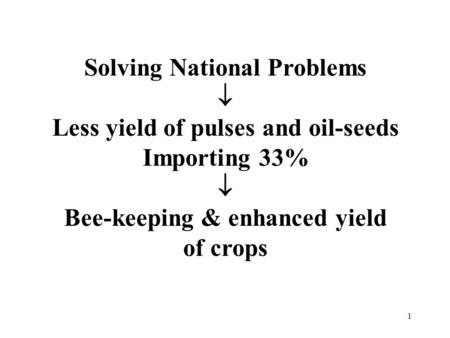1 Solving National Problems  Less yield of pulses and oil-seeds Importing 33%  Bee-keeping & enhanced yield of crops.