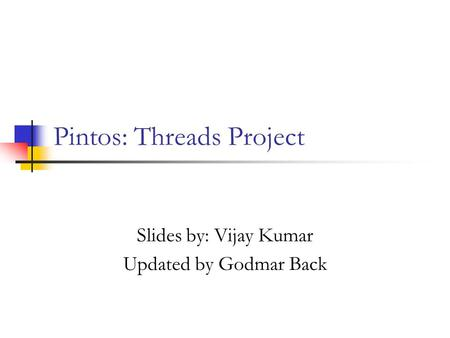 Pintos: Threads Project Slides by: Vijay Kumar Updated by Godmar Back.