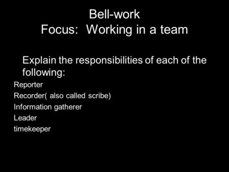 Bell-work Focus: Working in a team Explain the responsibilities of each of the following: Reporter Recorder( also called scribe) Information gatherer Leader.