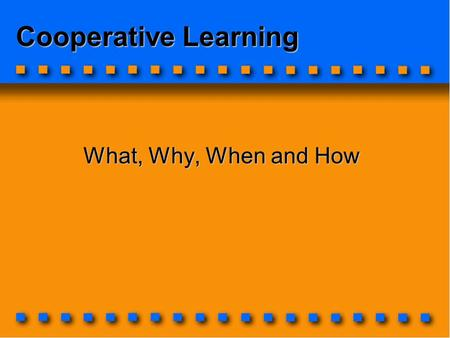 Cooperative Learning What, Why, When and How. First some questions: What's your purpose for using cooperative learning in the classroom?