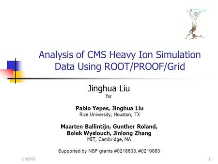 CHEP031 Analysis of CMS Heavy Ion Simulation Data Using ROOT/PROOF/Grid Jinghua Liu for Pablo Yepes, Jinghua Liu Rice University, Houston, TX Maarten Ballintijn,