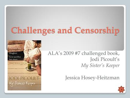 Challenges and Censorship ALA's 2009 #7 challenged book, Jodi Picoult's My Sister's Keeper Jessica Hosey-Heitzman 1.