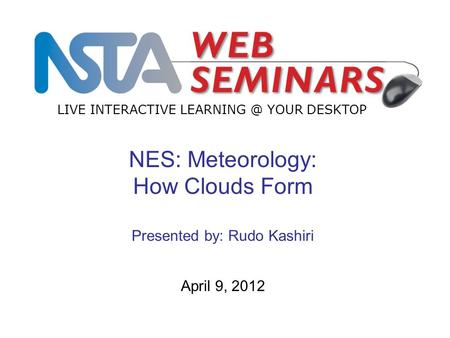 LIVE INTERACTIVE YOUR DESKTOP April 9, 2012 NES: Meteorology: How Clouds Form Presented by: Rudo Kashiri.