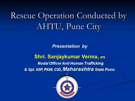 Rescue Operation Conducted by AHTU, Pune City Presentation by Shri. Sanjaykumar Verma, IPS Nodal Officer Anti Human Trafficking & Spl. IGP, PAW, CID, Maharashtra.