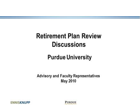 Retirement Plan Review Discussions Purdue University Advisory and Faculty Representatives May 2010.