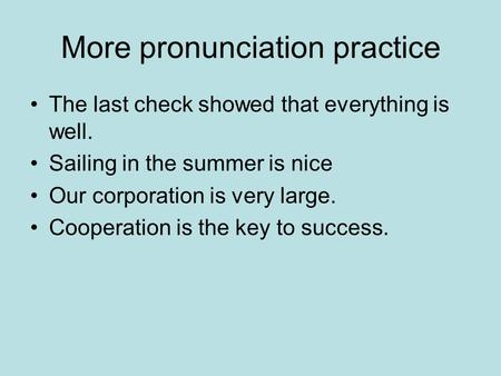 More pronunciation practice The last check showed that everything is well. Sailing in the summer is nice Our corporation is very large. Cooperation is.
