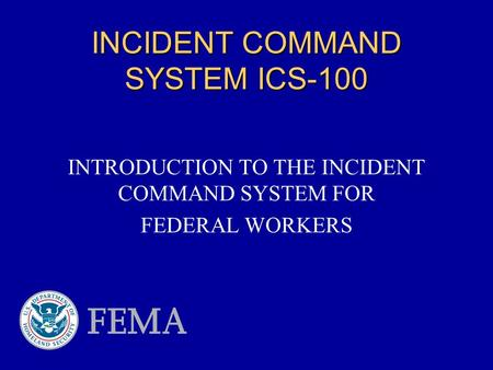 INCIDENT COMMAND SYSTEM ICS-100 INTRODUCTION TO THE INCIDENT COMMAND SYSTEM FOR FEDERAL WORKERS.