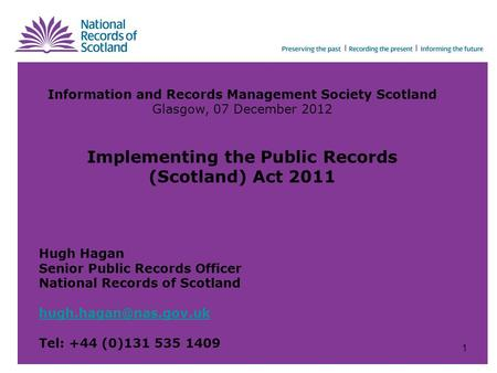 Information and Records Management Society Scotland Glasgow, 07 December 2012 Implementing the Public Records (Scotland) Act 2011 Hugh Hagan Senior Public.