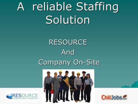 A reliable Staffing Solution RESOURCEAnd Company On-Site Company On-Site.
