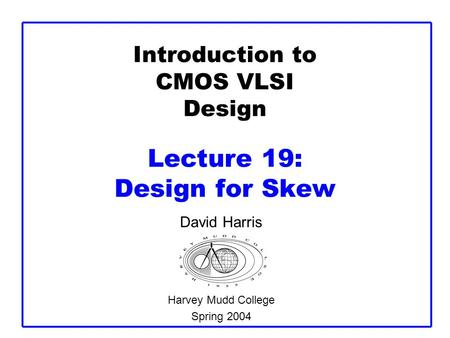 Introduction to CMOS VLSI Design Lecture 19: Design for Skew David Harris Harvey Mudd College Spring 2004.