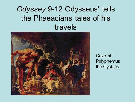 Odyssey 9-12 Odysseus' tells the Phaeacians tales of his travels Cave of Polyphemus the Cyclops.