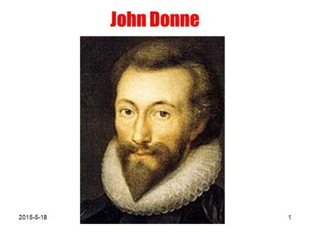 John Donne 2015-5-181. Life John Donne (1572 ~ 1631), the founder of the metaphysical school of poetry and the greatest representative of the metaphysical.