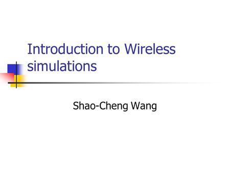 Introduction to Wireless simulations Shao-Cheng Wang.