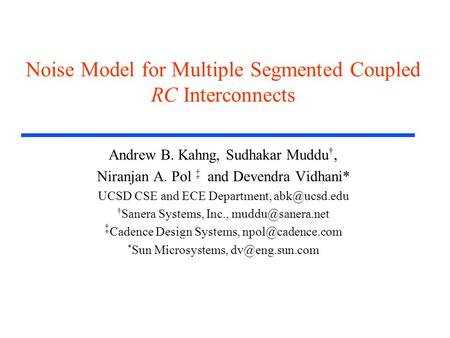 Noise Model for Multiple Segmented Coupled RC Interconnects Andrew B. Kahng, Sudhakar Muddu †, Niranjan A. Pol ‡ and Devendra Vidhani* UCSD CSE and ECE.