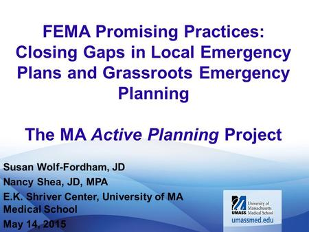 FEMA Promising Practices: Closing Gaps in Local Emergency Plans and Grassroots Emergency Planning The MA Active Planning Project Susan Wolf-Fordham, JD.