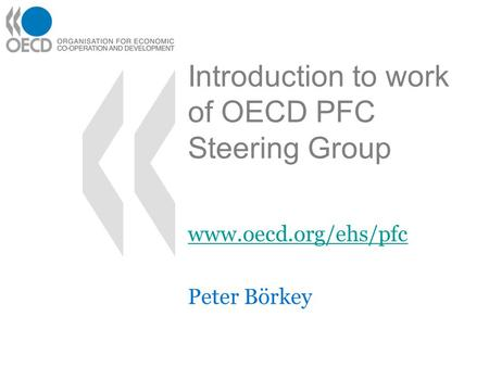 Introduction to work of OECD PFC Steering Group www.oecd.org/ehs/pfc Peter Börkey.