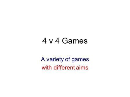 4 v 4 Games A variety of games with different aims.