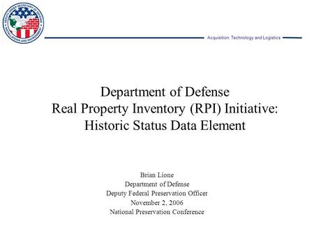 Acquisition, Technology and Logistics Department of Defense Real Property Inventory (RPI) Initiative: Historic Status Data Element Brian Lione Department.