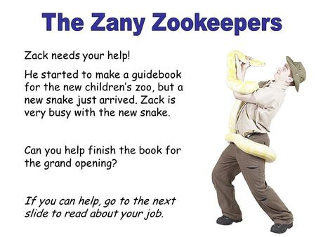 Zack needs your help! He started to make a guidebook for the new children's zoo, but a new snake just arrived. Zack is very busy with the new snake. Can.