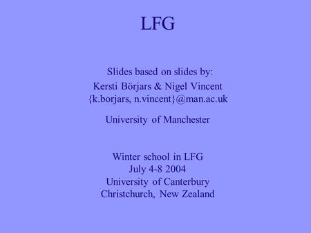 LFG Slides based on slides by: Kersti Börjars & Nigel Vincent {k.borjars, University of Manchester Winter school in LFG July 4-8 2004.
