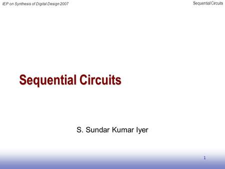 Sequential Circuits IEP on Synthesis of Digital Design 2007 1 Sequential Circuits S. Sundar Kumar Iyer.