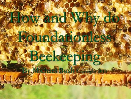 How and Why do Foundationless Beekeeping By Michael Bush Copyright 2013.