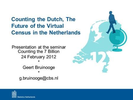 Counting the Dutch, The Future of the Virtual Census in the Netherlands Presentation at the seminar Counting the 7 Billion 24 February 2012 * Geert Bruinooge.