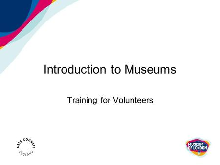 Introduction to Museums Training for Volunteers. What is a Museum? The Museums Association's definition : 'They are institutions that collect, safeguard.