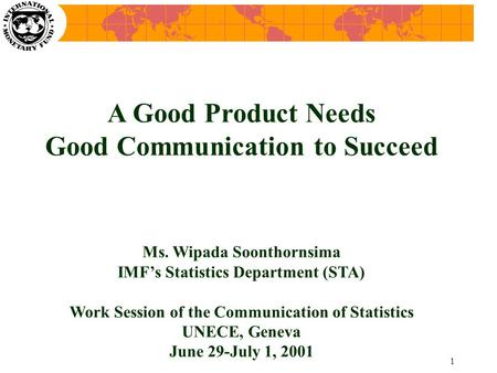 1 A Good Product Needs Good Communication to Succeed Ms. Wipada Soonthornsima IMF's Statistics Department (STA) Work Session of the Communication of Statistics.