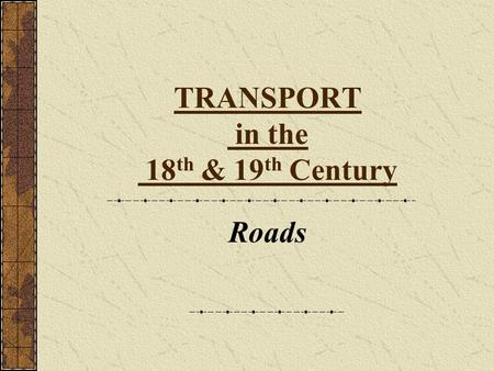 TRANSPORT in the 18 th & 19 th Century Roads Road Transport in the 18 th C. No-one had built proper roads since Roman times. Roads were just muddy dirt.