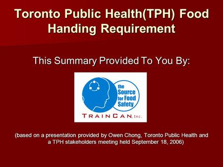 Toronto Public Health(TPH) Food Handing Requirement This Summary Provided To You By: (based on a presentation provided by Owen Chong, Toronto Public Health.