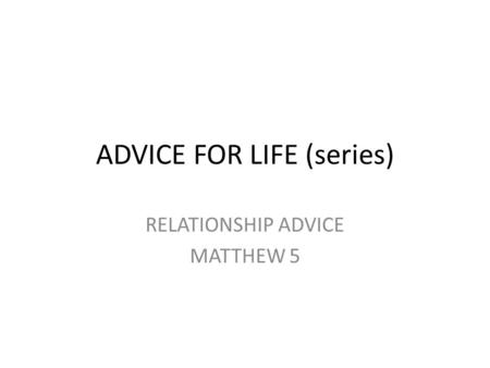 ADVICE FOR LIFE (series) RELATIONSHIP ADVICE MATTHEW 5.