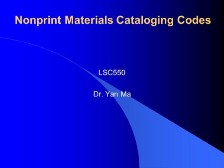 Nonprint Materials Cataloging Codes LSC550 Dr. Yan Ma.