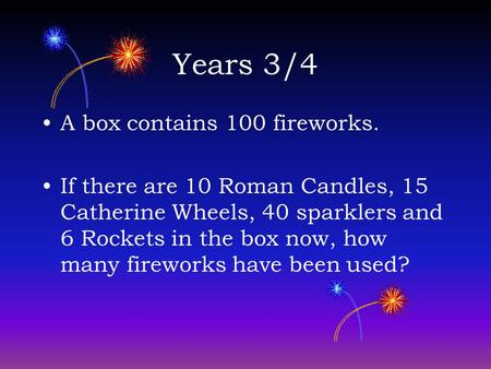 Years 3/4 A box contains 100 fireworks. If there are 10 Roman Candles, 15 Catherine Wheels, 40 sparklers and 6 Rockets in the box now, how many fireworks.